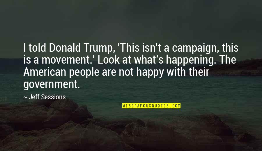 What Are American Quotes By Jeff Sessions: I told Donald Trump, 'This isn't a campaign,