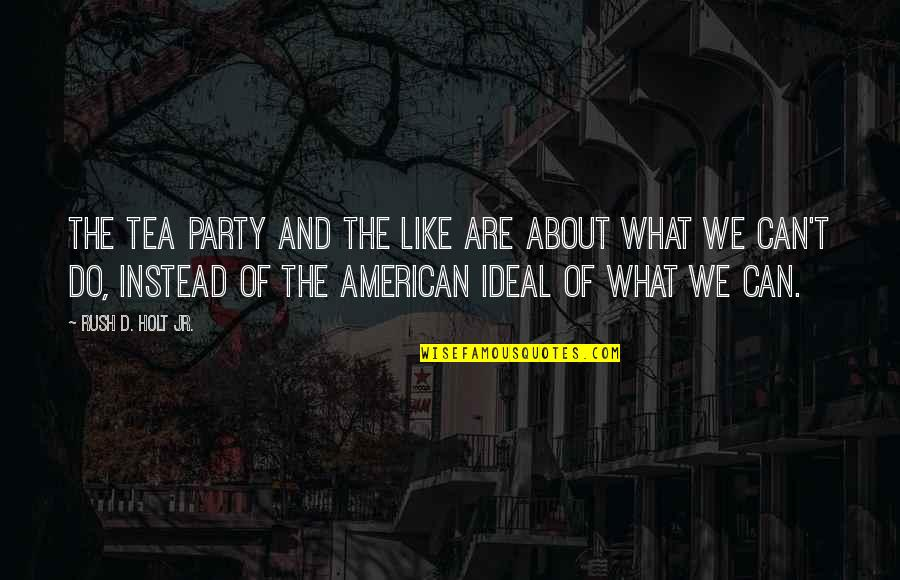 What Are American Quotes By Rush D. Holt Jr.: The Tea Party and the like are about