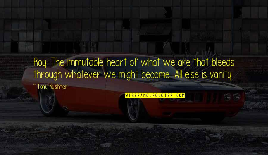 What Are American Quotes By Tony Kushner: Roy: The immutable heart of what we are