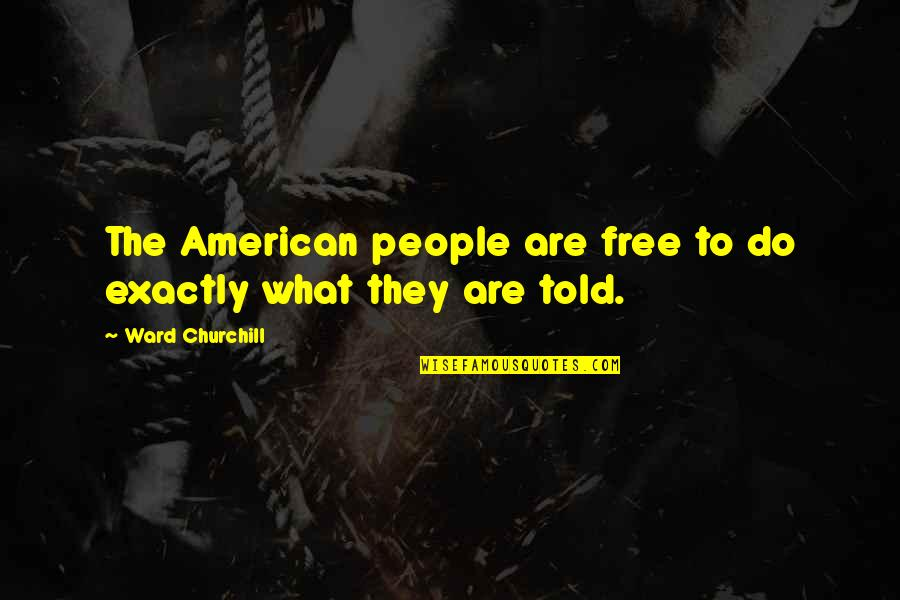 What Are American Quotes By Ward Churchill: The American people are free to do exactly