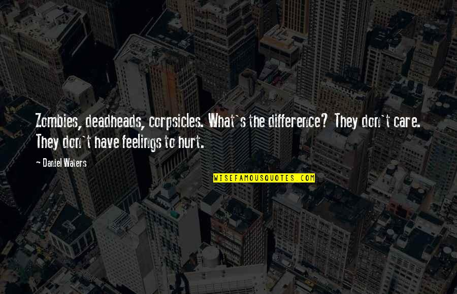 What Are These Feelings Quotes By Daniel Waters: Zombies, deadheads, corpsicles. What's the difference? They don't