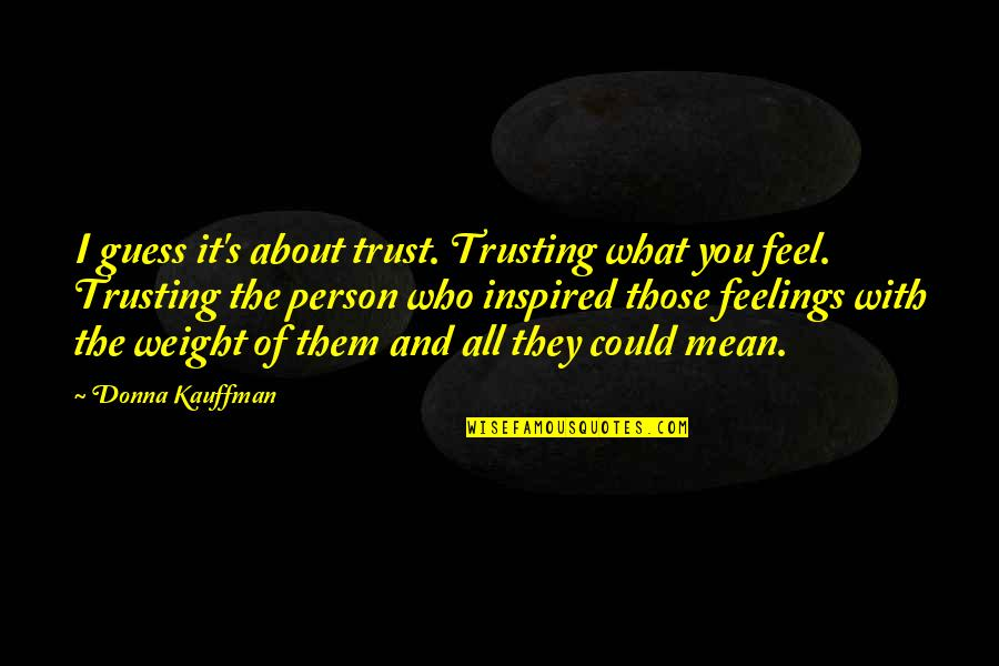 What Are These Feelings Quotes By Donna Kauffman: I guess it's about trust. Trusting what you