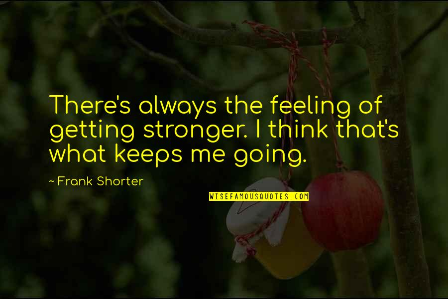 What Are These Feelings Quotes By Frank Shorter: There's always the feeling of getting stronger. I