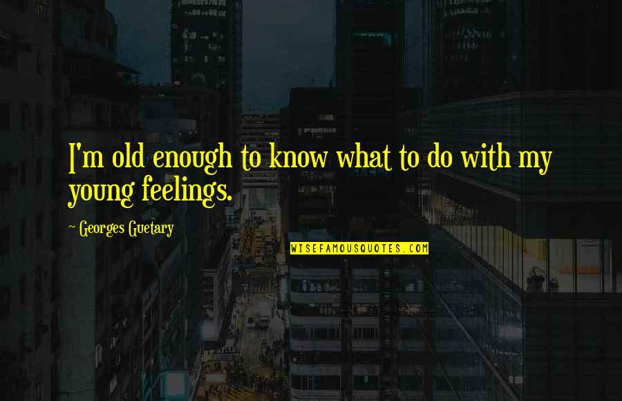What Are These Feelings Quotes By Georges Guetary: I'm old enough to know what to do