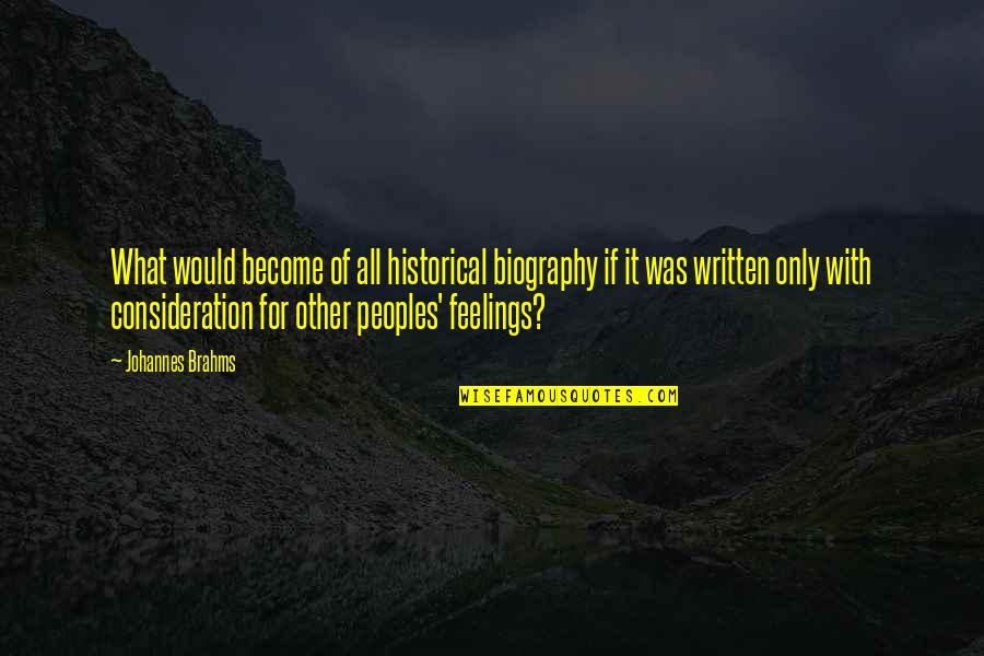 What Are These Feelings Quotes By Johannes Brahms: What would become of all historical biography if