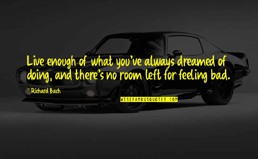 What Are These Feelings Quotes By Richard Bach: Live enough of what you've always dreamed of