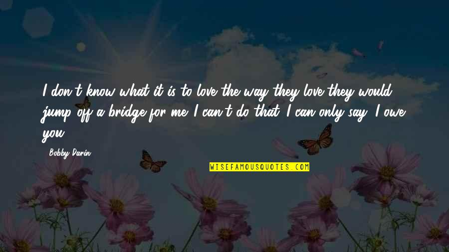 What Can You Do For Me Quotes By Bobby Darin: I don't know what it is to love