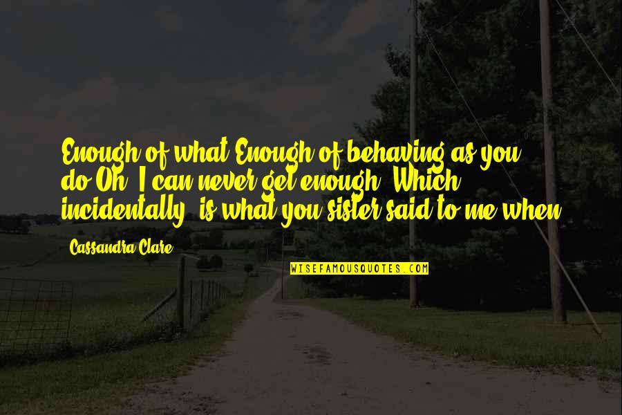 What Can You Do For Me Quotes By Cassandra Clare: Enough of what?Enough of behaving as you do.Oh,