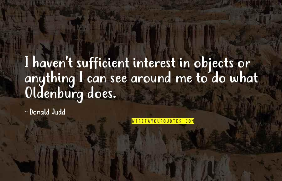What Can You Do For Me Quotes By Donald Judd: I haven't sufficient interest in objects or anything