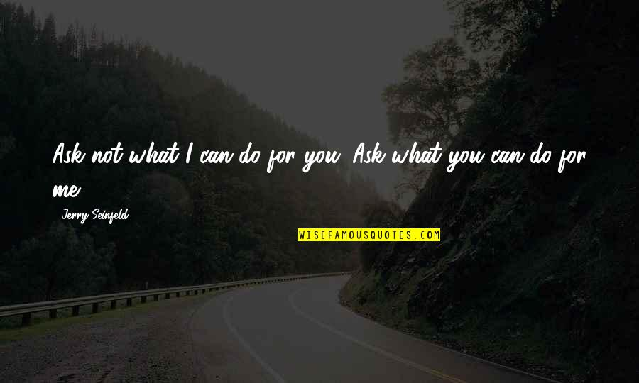 What Can You Do For Me Quotes By Jerry Seinfeld: Ask not what I can do for you.