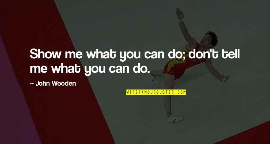 What Can You Do For Me Quotes By John Wooden: Show me what you can do; don't tell