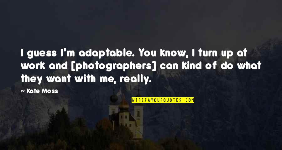 What Can You Do For Me Quotes By Kate Moss: I guess I'm adaptable. You know, I turn