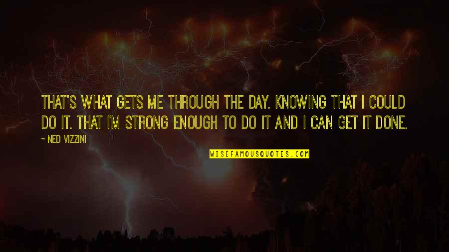 What Can You Do For Me Quotes By Ned Vizzini: That's what gets me through the day. Knowing
