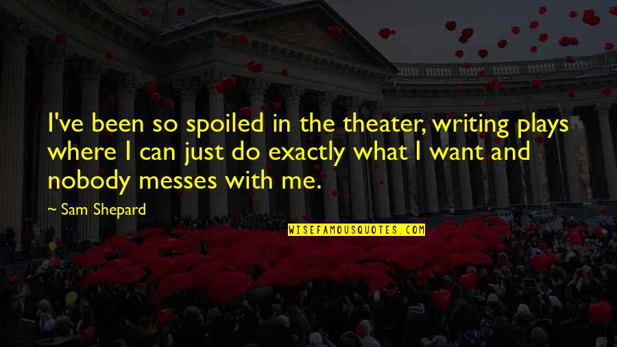 What Can You Do For Me Quotes By Sam Shepard: I've been so spoiled in the theater, writing