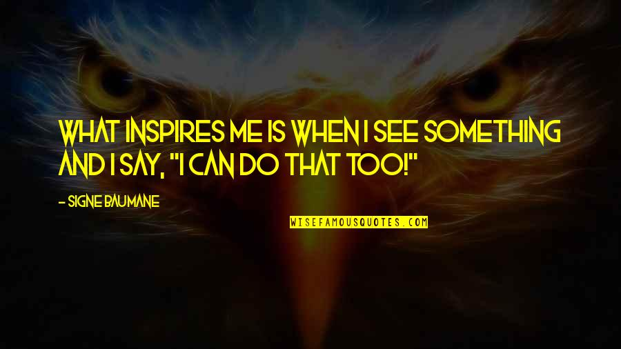 What Can You Do For Me Quotes By Signe Baumane: What inspires me is when I see something