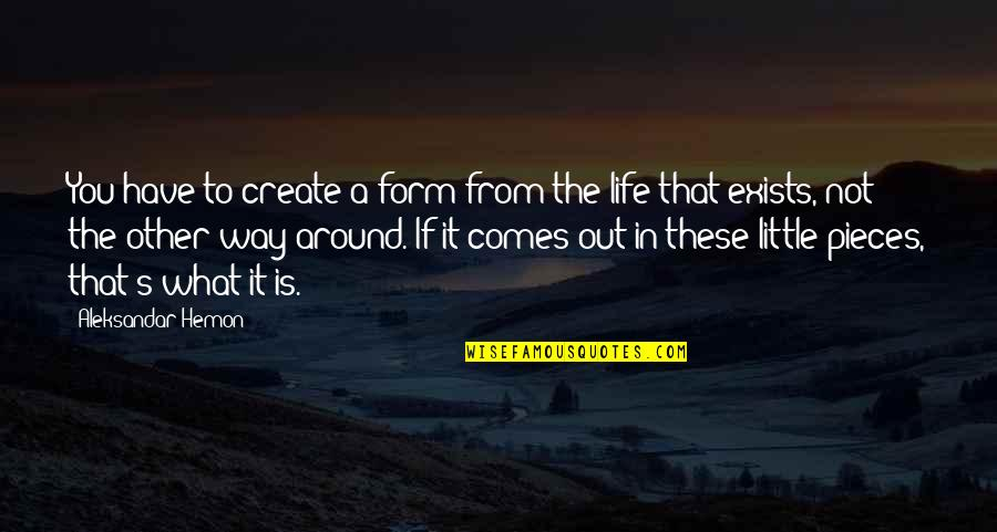 What Comes Around Quotes By Aleksandar Hemon: You have to create a form from the