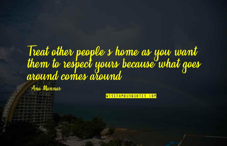 What Comes Around Quotes By Ana Monnar: Treat other people's home as you want them