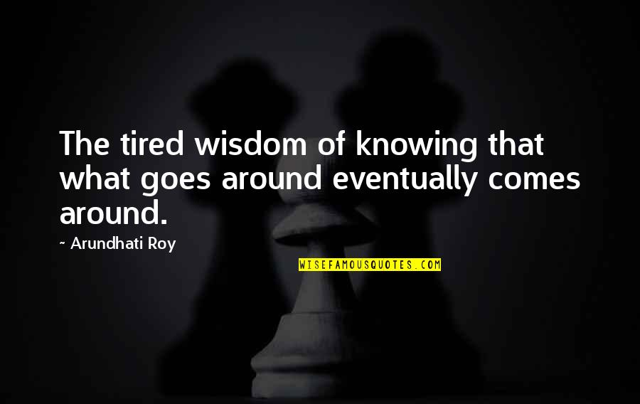 What Comes Around Quotes By Arundhati Roy: The tired wisdom of knowing that what goes