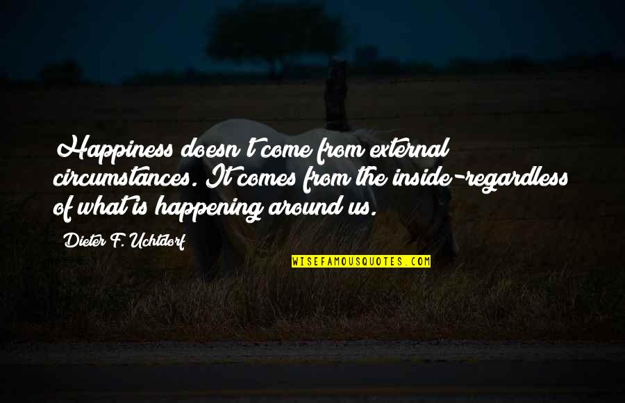 What Comes Around Quotes By Dieter F. Uchtdorf: Happiness doesn't come from external circumstances. It comes