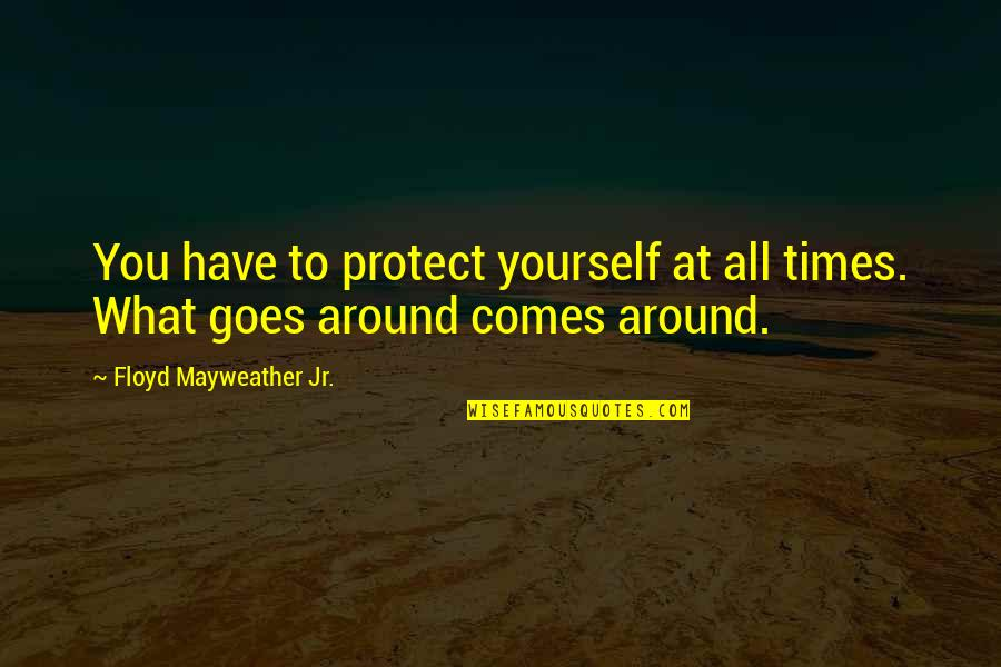 What Comes Around Quotes By Floyd Mayweather Jr.: You have to protect yourself at all times.