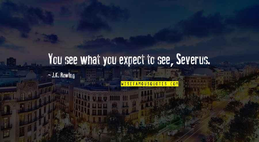 What Comes Around Quotes By J.K. Rowling: You see what you expect to see, Severus.
