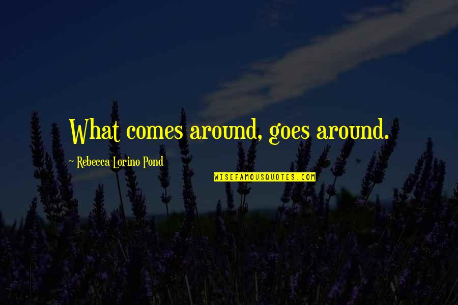 What Comes Around Quotes By Rebecca Lorino Pond: What comes around, goes around.