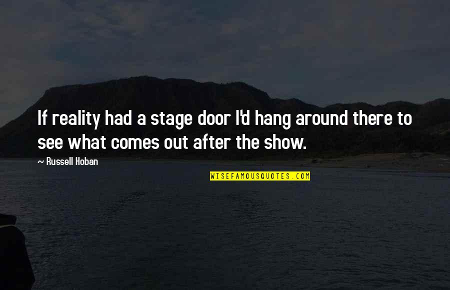 What Comes Around Quotes By Russell Hoban: If reality had a stage door I'd hang