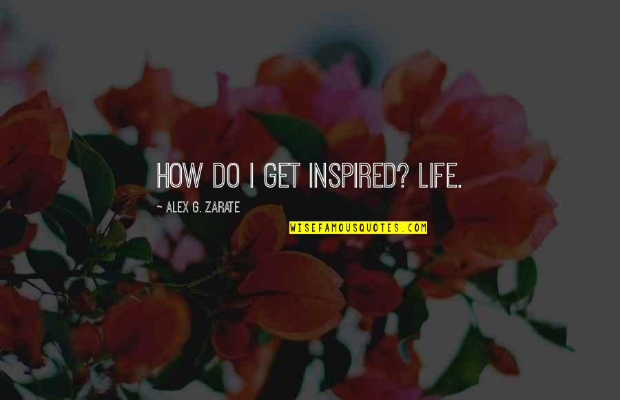What Could Have Been Love Quotes By Alex G. Zarate: How do I get inspired? Life.