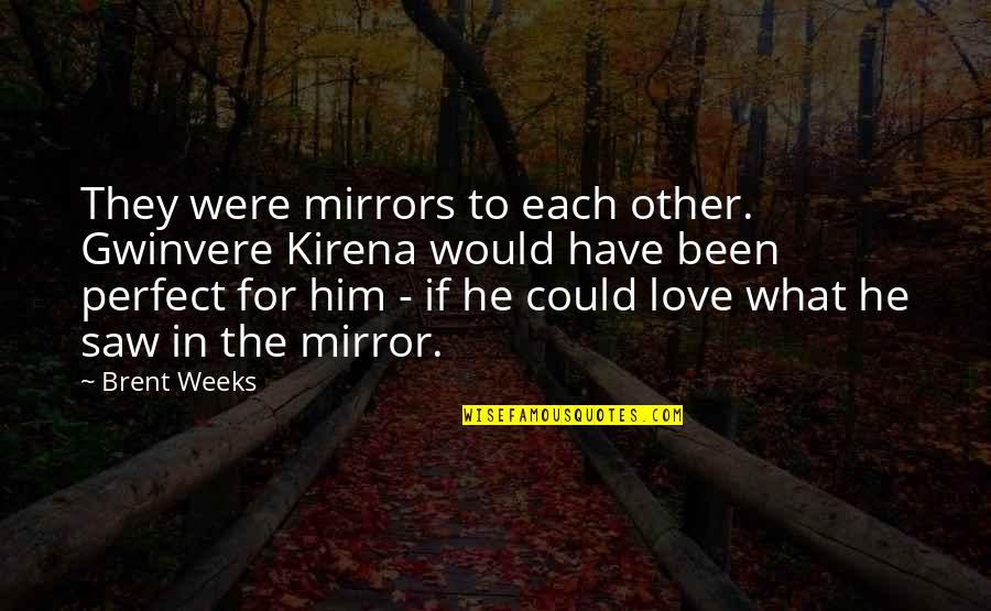 What Could Have Been Love Quotes By Brent Weeks: They were mirrors to each other. Gwinvere Kirena