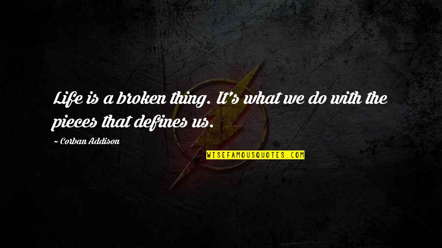 What Defines Life Quotes By Corban Addison: Life is a broken thing. It's what we