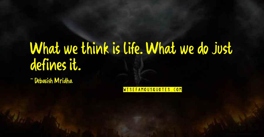 What Defines Life Quotes By Debasish Mridha: What we think is life. What we do