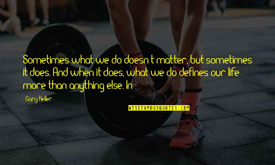 What Defines Life Quotes By Gary Keller: Sometimes what we do doesn't matter, but sometimes
