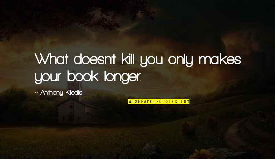 What Doesn Kill You Quotes By Anthony Kiedis: What doesn't kill you only makes your book