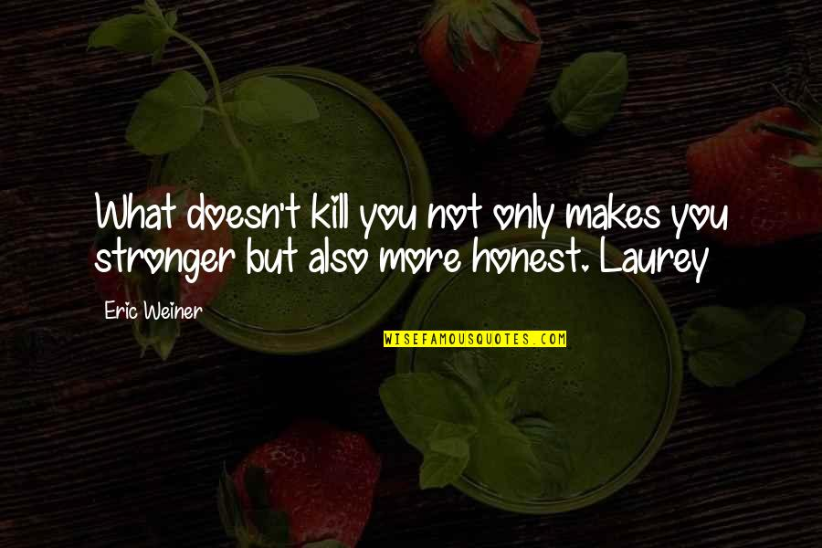 What Doesn Kill You Quotes By Eric Weiner: What doesn't kill you not only makes you