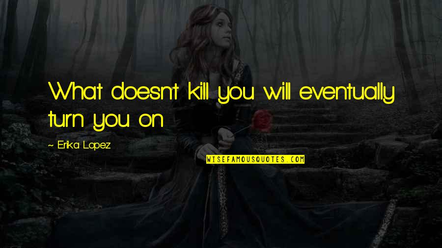 What Doesn Kill You Quotes By Erika Lopez: What doesn't kill you will eventually turn you