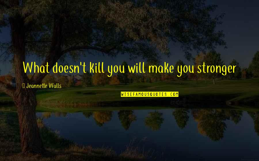 What Doesn Kill You Quotes By Jeannette Walls: What doesn't kill you will make you stronger