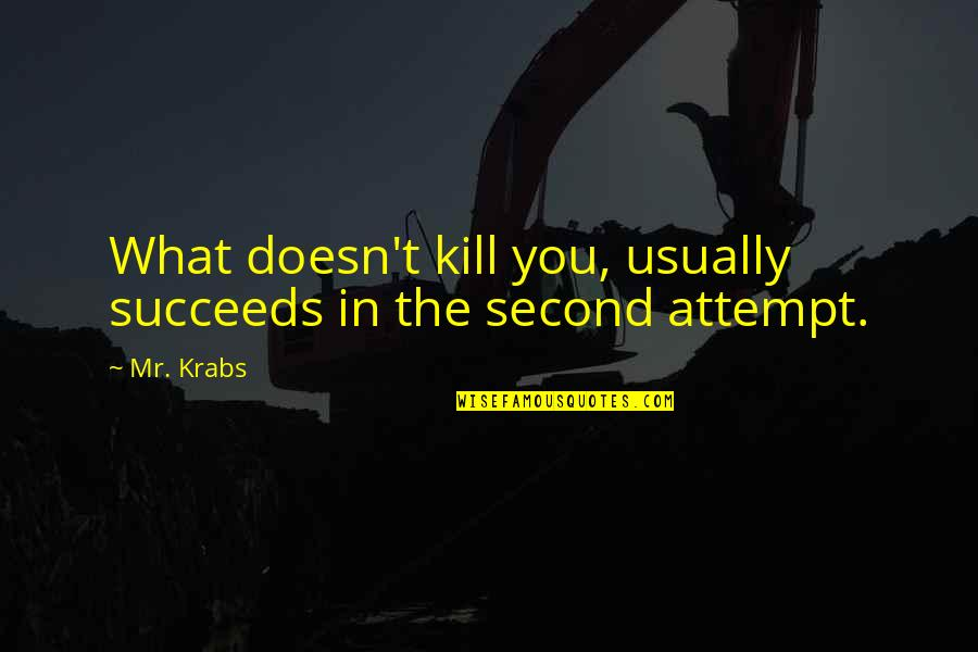 What Doesn Kill You Quotes By Mr. Krabs: What doesn't kill you, usually succeeds in the