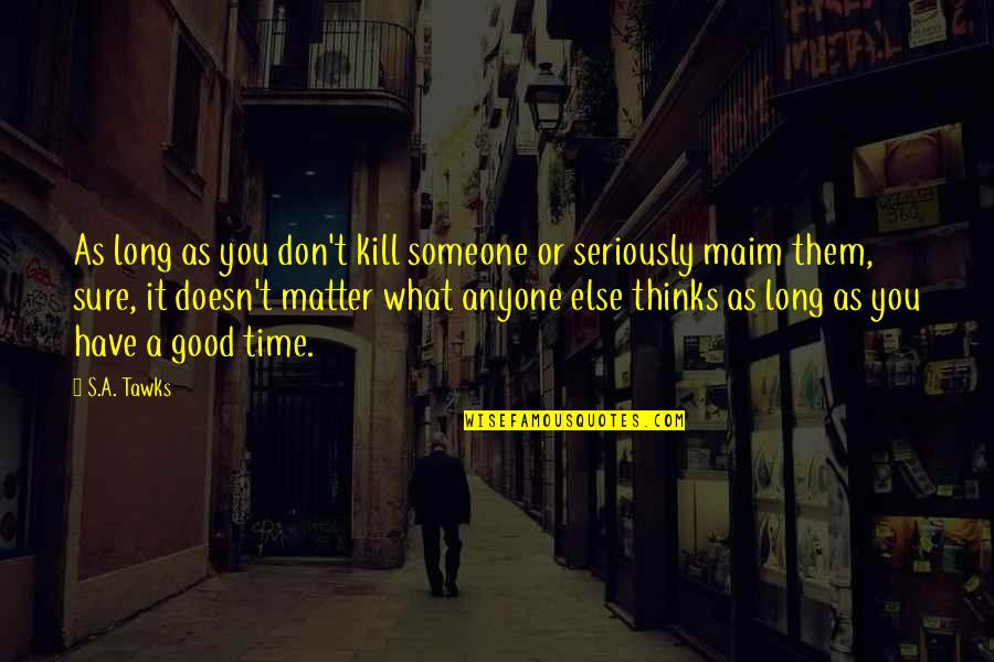 What Doesn Kill You Quotes By S.A. Tawks: As long as you don't kill someone or