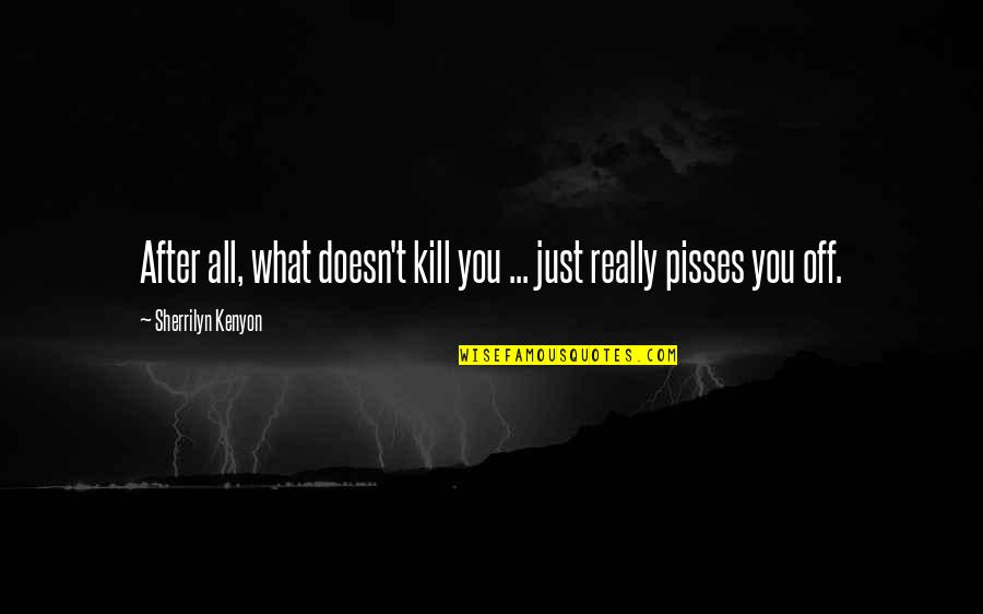 What Doesn Kill You Quotes By Sherrilyn Kenyon: After all, what doesn't kill you ... just