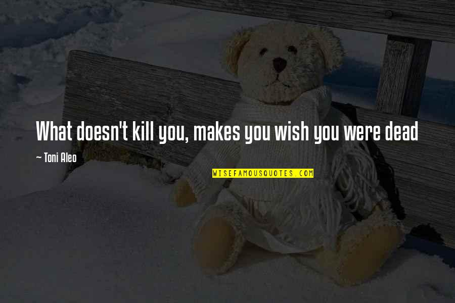 What Doesn Kill You Quotes By Toni Aleo: What doesn't kill you, makes you wish you