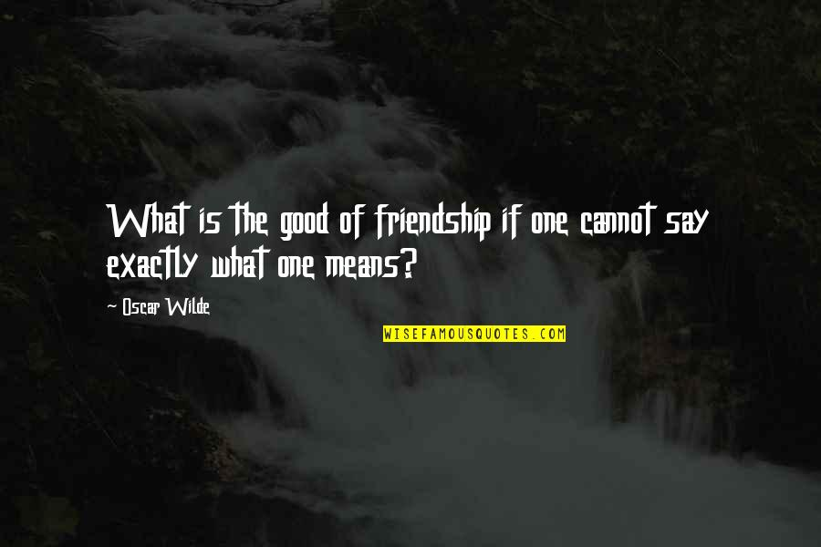 What Friendship Means Quotes By Oscar Wilde: What is the good of friendship if one