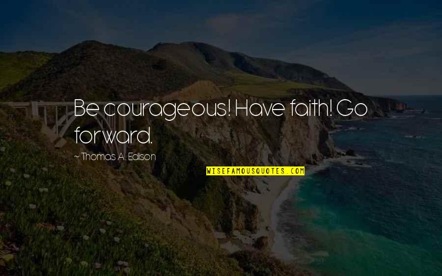What Friendship Means Quotes By Thomas A. Edison: Be courageous! Have faith! Go forward.