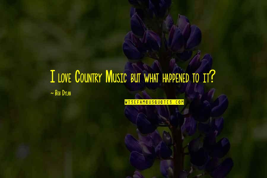 What Happened Love Quotes By Bob Dylan: I love Country Music but what happened to
