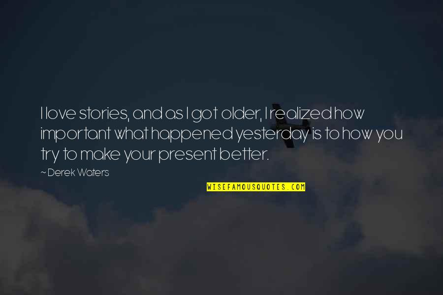 What Happened Love Quotes By Derek Waters: I love stories, and as I got older,