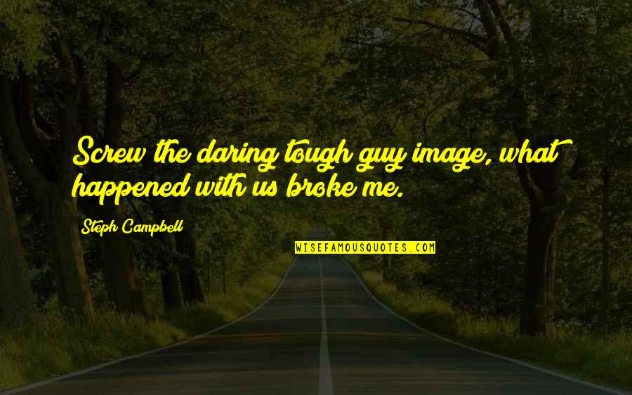 What Happened Love Quotes By Steph Campbell: Screw the daring tough guy image, what happened