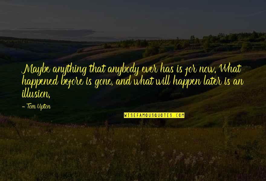What Happened Love Quotes By Tom Upton: Maybe anything that anybody ever has is for