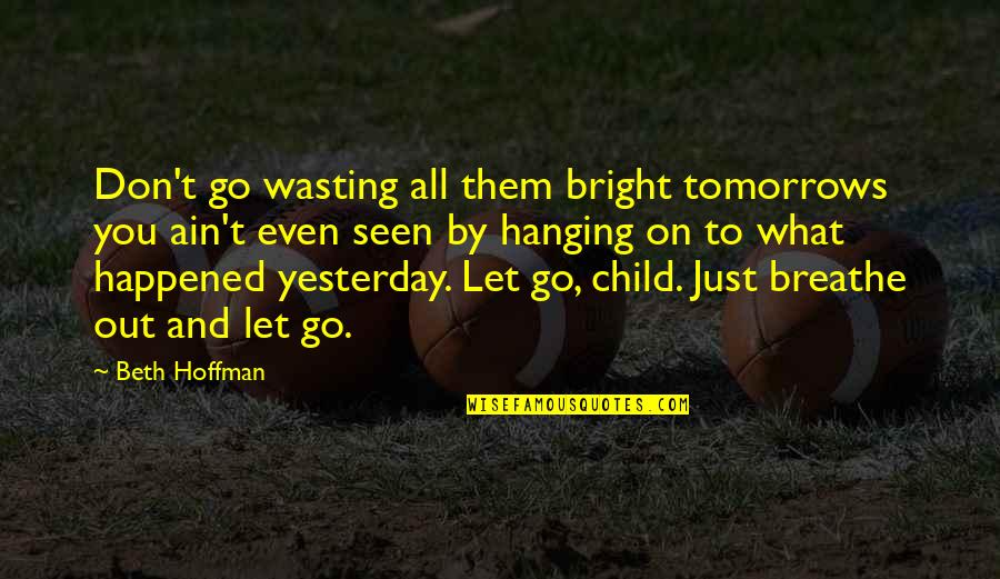 What Happened Yesterday Quotes By Beth Hoffman: Don't go wasting all them bright tomorrows you