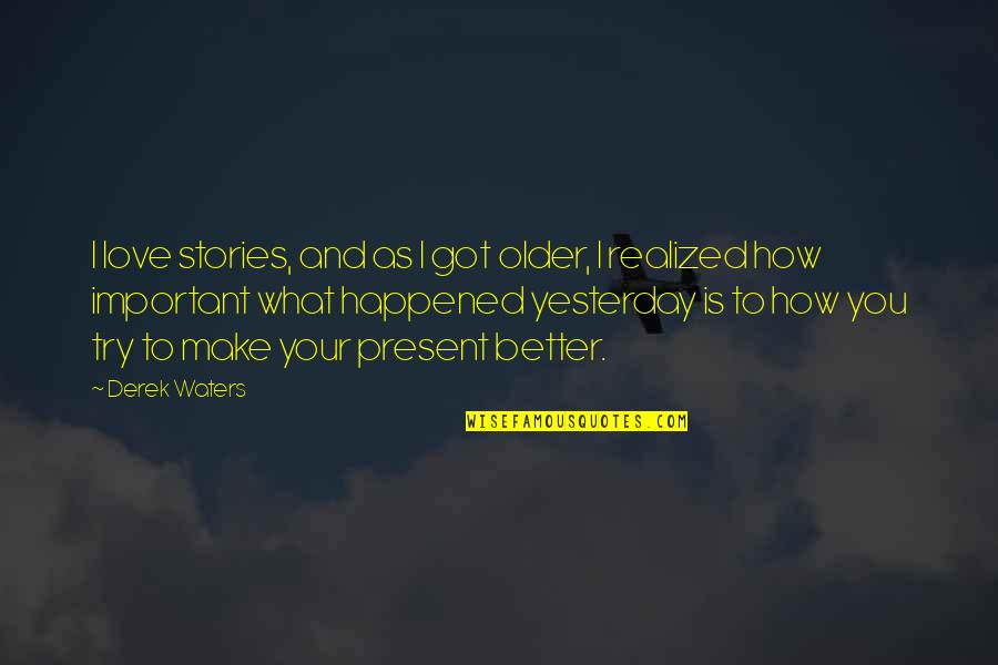 What Happened Yesterday Quotes By Derek Waters: I love stories, and as I got older,