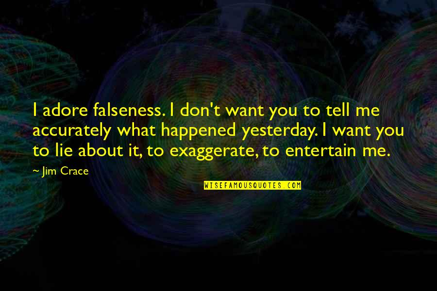 What Happened Yesterday Quotes By Jim Crace: I adore falseness. I don't want you to