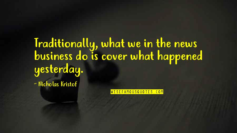 What Happened Yesterday Quotes By Nicholas Kristof: Traditionally, what we in the news business do